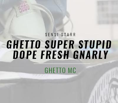 Ghetto Super Stupid Dope Fresh Gnarly